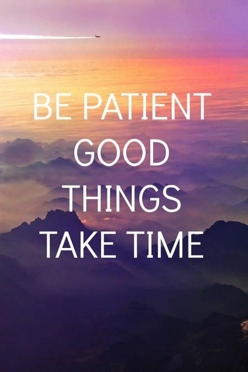 Be-patient.-Good-things-take-time