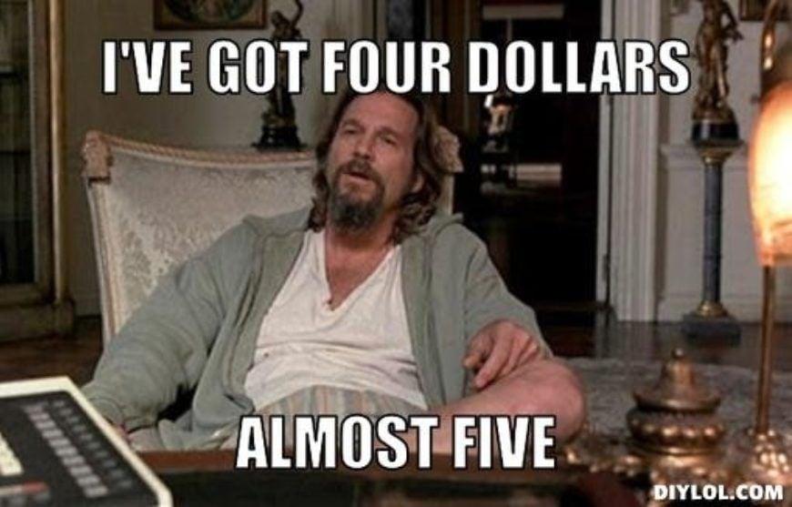 broke-lebowski-meme-generator-i-ve-got-four-dollars-almost-five-c6f85d